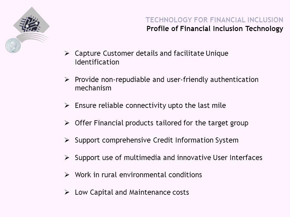 TECHNOLOGY FOR FINANCIAL INCLUSION Profile of Financial Inclusion Technology  Capture Customer details and facilitate Unique Identification  Provide