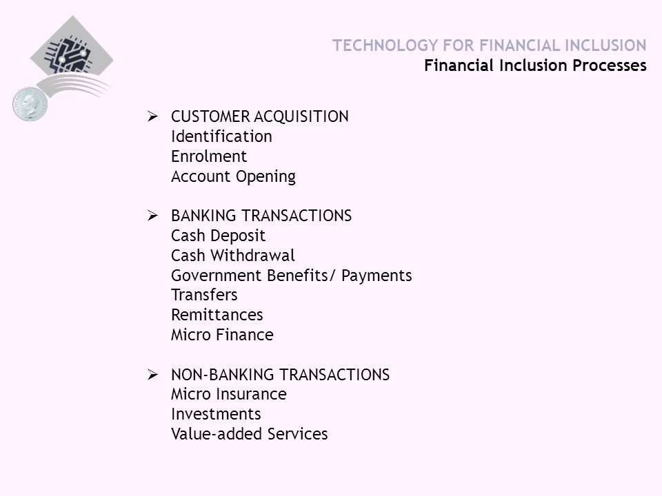 TECHNOLOGY FOR FINANCIAL INCLUSION Financial Inclusion Processes  CUSTOMER ACQUISITION Identification Enrolment Account Opening  BANKING TRANSACTION