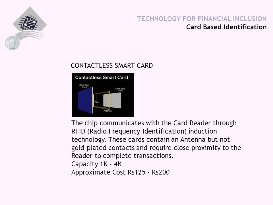 TECHNOLOGY FOR FINANCIAL INCLUSION Card Based Identification CONTACTLESS SMART CARD The chip communicates with the Card Reader through RFID (Radio Frequency Identification) induction technology.