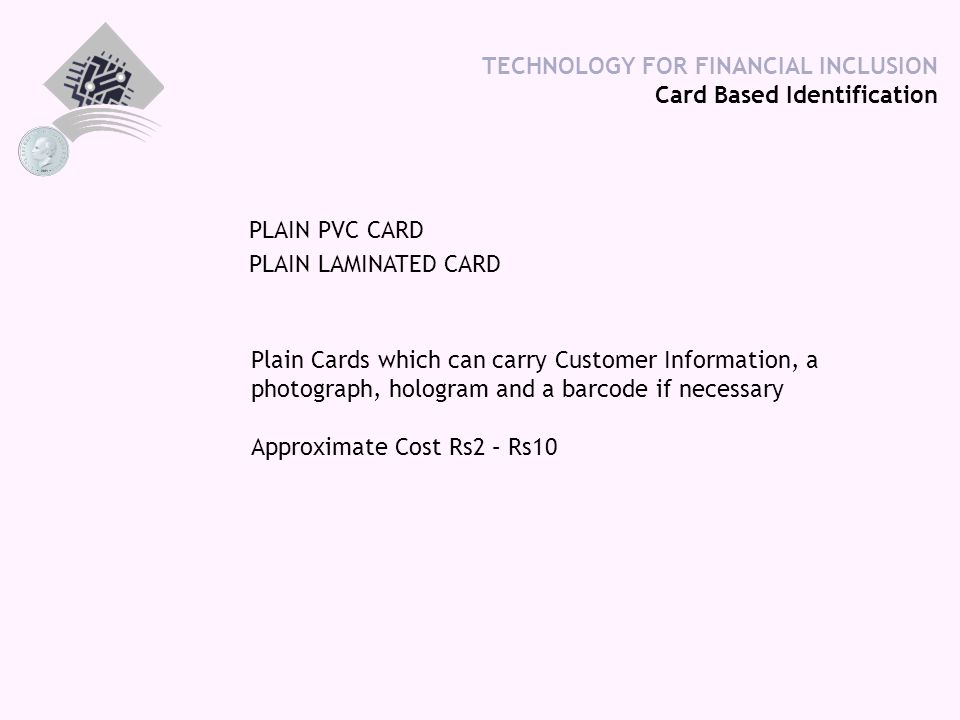 TECHNOLOGY FOR FINANCIAL INCLUSION Card Based Identification PLAIN PVC CARD PLAIN LAMINATED CARD Plain Cards which can carry Customer Information, a p