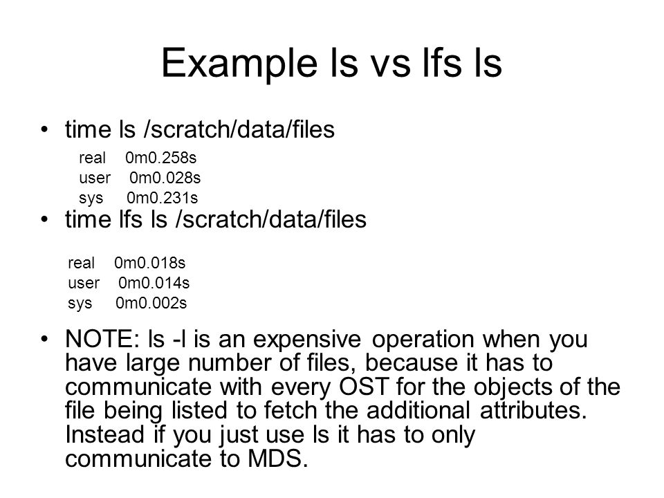 Example ls vs lfs ls time ls /scratch/data/files time lfs ls /scratch/data/files NOTE: ls -l is an expensive operation when you have large number of files, because it has to communicate with every OST for the objects of the file being listed to fetch the additional attributes.