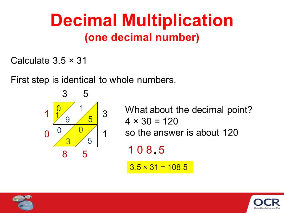 Decimal Multiplication (one decimal number) Calculate 3.5 × 31 First step is identical to whole numbers.