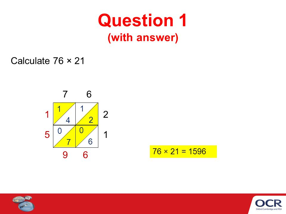 Question 1 (with answer) Calculate 76 × 21 7 6 2 1 1 5 9 76 × 21 = 1596 1 4 1 2 0 7 0 6 6