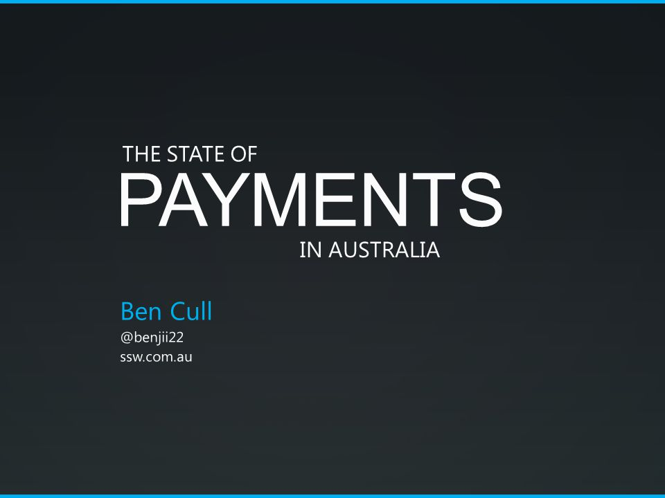 PAYMENTS Ben Cull @benjii22 ssw.com.au THE STATE OF IN AUSTRALIA
