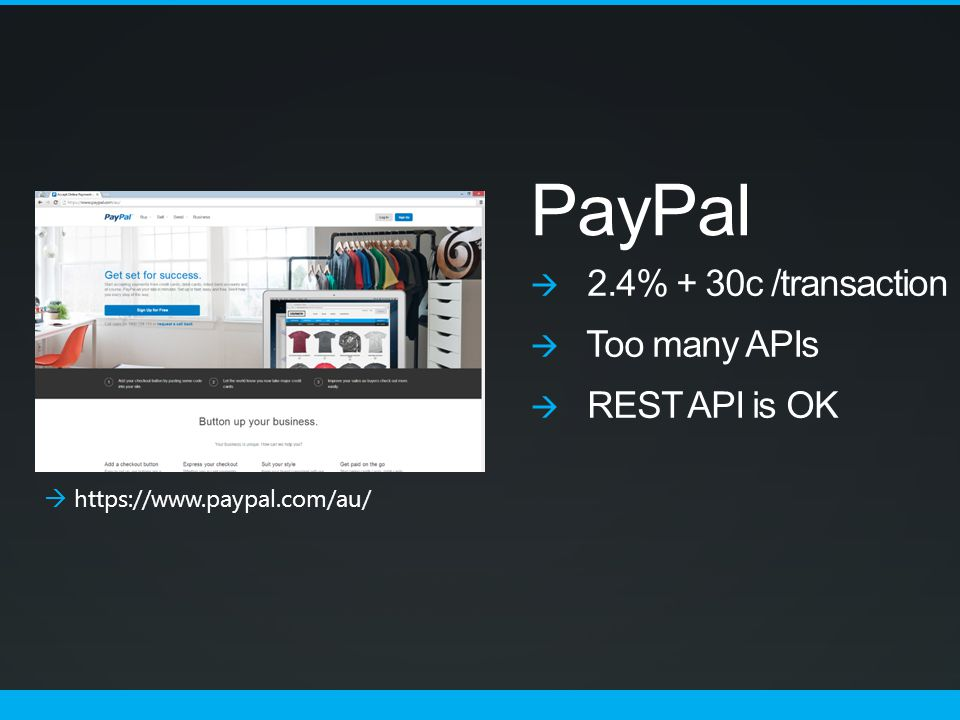 PayPal  2.4% + 30c /transaction  Too many APIs  REST API is OK  https://www.paypal.com/au/
