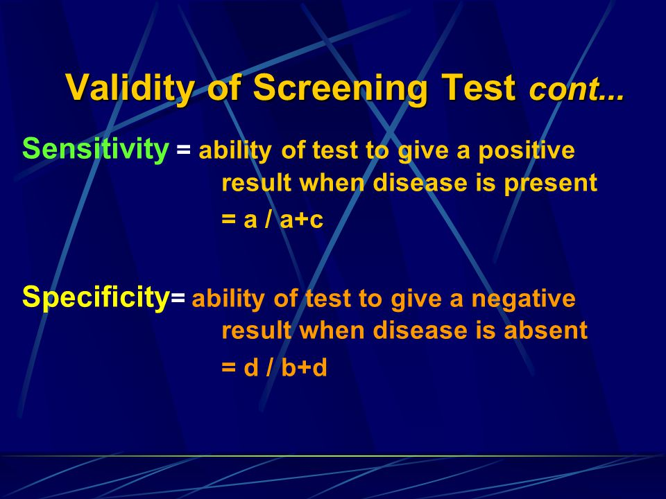 Predictive value is determined by sensitivity & specificity and also by the prevalence of preclinical diseas Positive predictive value = probability that a person with a positive test actually has the disease = a / a+b Negative predictive value = probability that a person with a negative test is truly disease-free= d / c+d Validity of Screening Test