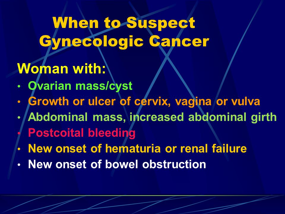 Endometrial Cancer Screening Screening of unproven benefit Pap smear: inadequate Transvaginal sonography (TVS) examinations Helpful in evaluating vaginal bleeding Endometrial sampling Risks include discomfort, bleeding, infection, uterine perforation (rare)
