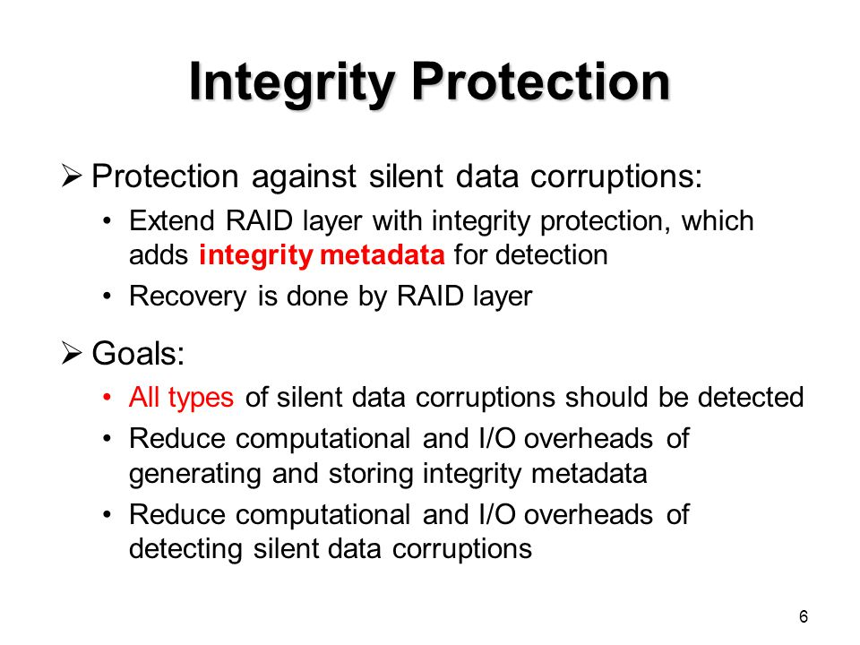 Integrity Protection  Protection against silent data corruptions: Extend RAID layer with integrity protection, which adds integrity metadata for detection Recovery is done by RAID layer  Goals: All types of silent data corruptions should be detected Reduce computational and I/O overheads of generating and storing integrity metadata Reduce computational and I/O overheads of detecting silent data corruptions 6