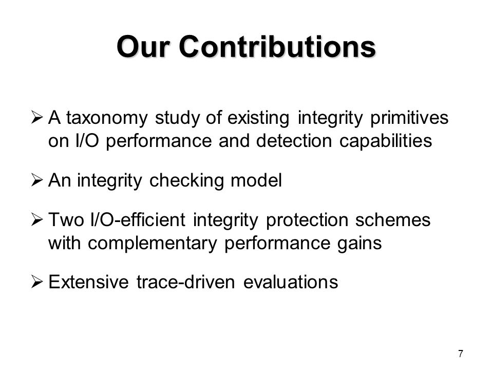 Our Contributions  A taxonomy study of existing integrity primitives on I/O performance and detection capabilities  An integrity checking model  Two I/O-efficient integrity protection schemes with complementary performance gains  Extensive trace-driven evaluations 7
