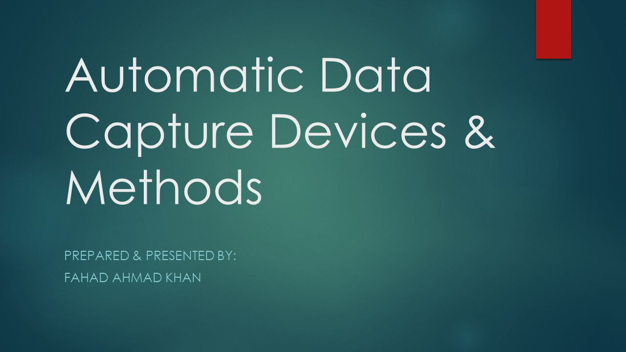 Automatic Data Capture Devices & Methods PREPARED & PRESENTED BY: FAHAD AHMAD KHAN