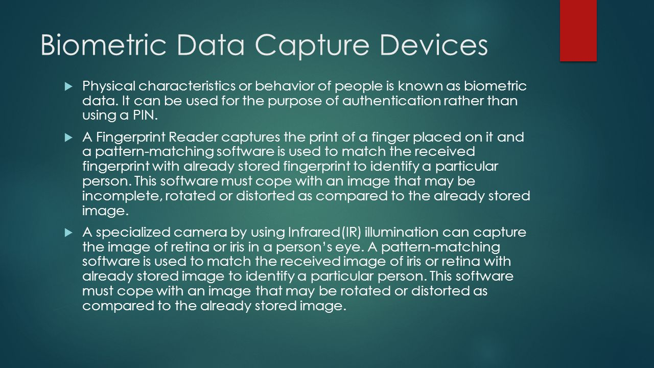 Biometric Data Capture Devices  Physical characteristics or behavior of people is known as biometric data. It can be used for the purpose of authenti