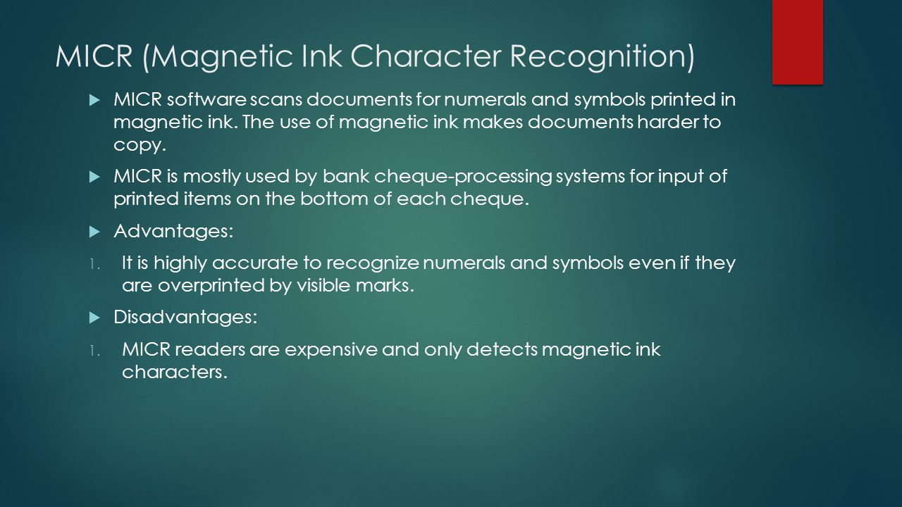 MICR (Magnetic Ink Character Recognition)  MICR software scans documents for numerals and symbols printed in magnetic ink. The use of magnetic ink ma