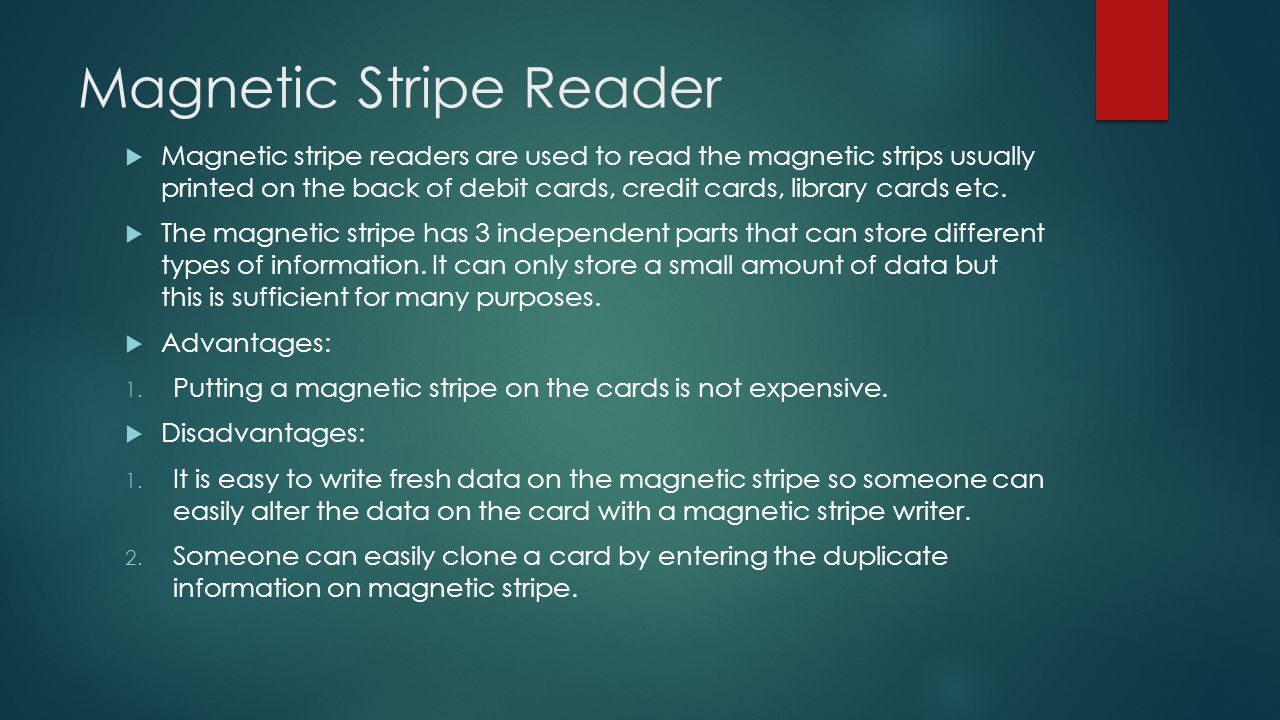 Magnetic Stripe Reader  Magnetic stripe readers are used to read the magnetic strips usually printed on the back of debit cards, credit cards, librar