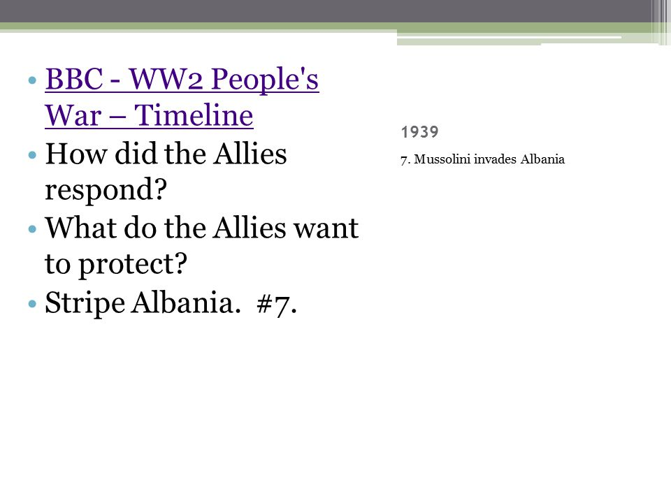 1939 7. Mussolini invades Albania BBC - WW2 People's War – TimelineBBC - WW2 People's War – Timeline How did the Allies respond? What do the Allies wa