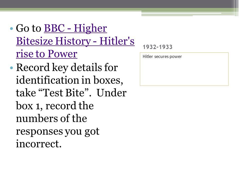 1932-1933 Hitler secures power Go to BBC - Higher Bitesize History - Hitler s rise to PowerBBC - Higher Bitesize History - Hitler s rise to Power Record key details for identification in boxes, take Test Bite .