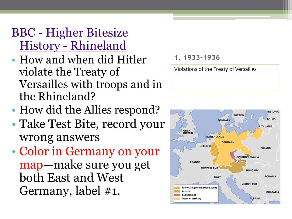 1. 1933-1936 BBC - Higher Bitesize History - Rhineland How and when did Hitler violate the Treaty of Versailles with troops and in the Rhineland? How