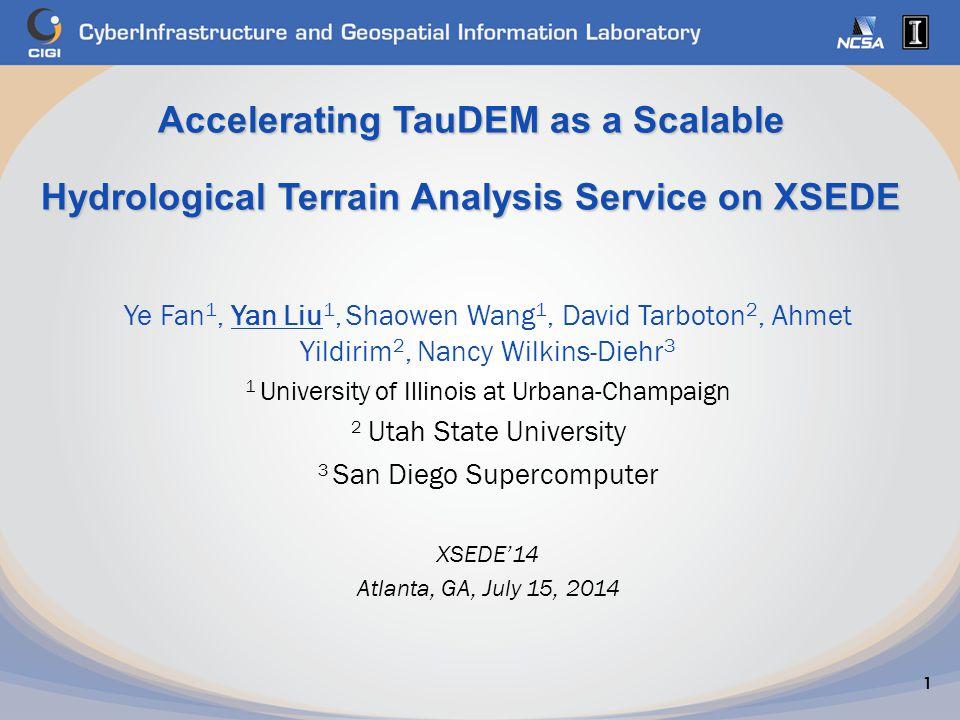 Accelerating TauDEM as a Scalable Hydrological Terrain Analysis Service on XSEDE 1 Ye Fan 1, Yan Liu 1, Shaowen Wang 1, David Tarboton 2, Ahmet Yildir
