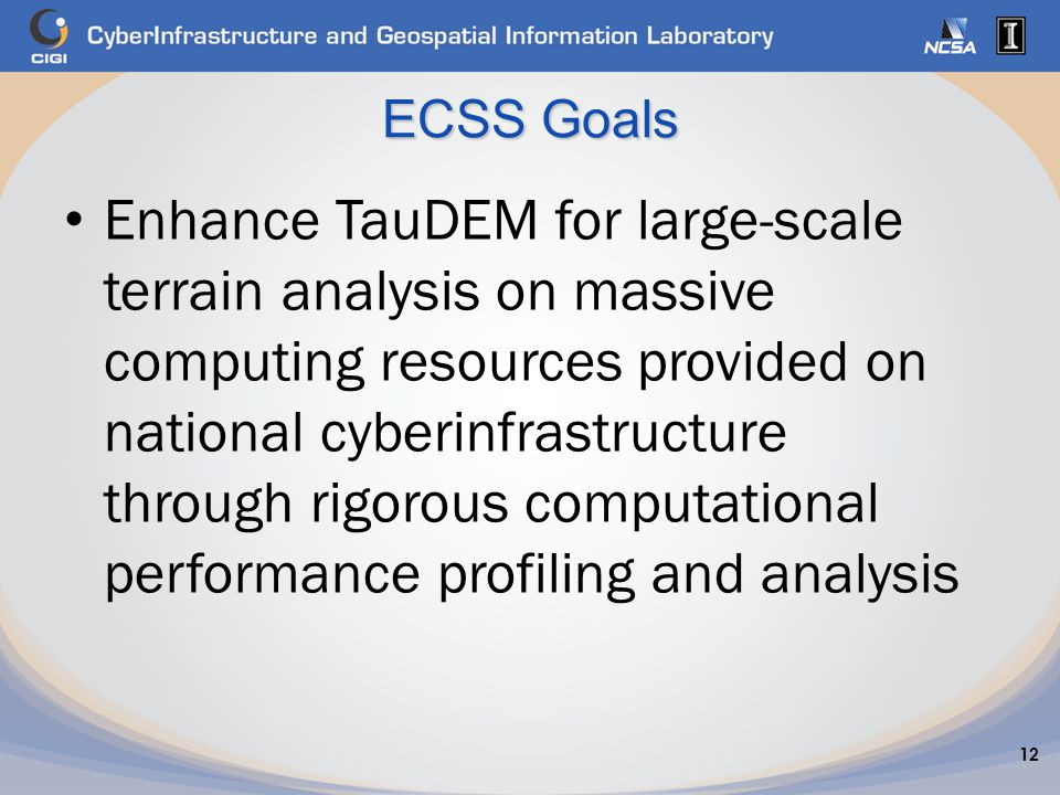ECSS Goals Enhance TauDEM for large-scale terrain analysis on massive computing resources provided on national cyberinfrastructure through rigorous computational performance profiling and analysis 12