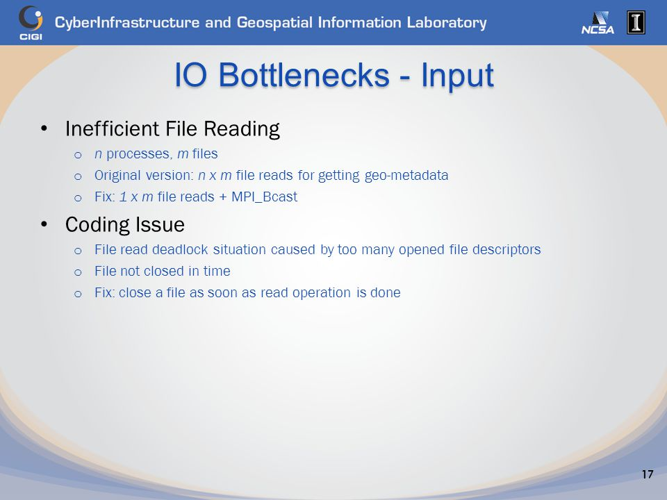 IO Bottlenecks - Input Inefficient File Reading o n processes, m files o Original version: n x m file reads for getting geo-metadata o Fix: 1 x m file reads + MPI_Bcast Coding Issue o File read deadlock situation caused by too many opened file descriptors o File not closed in time o Fix: close a file as soon as read operation is done 17