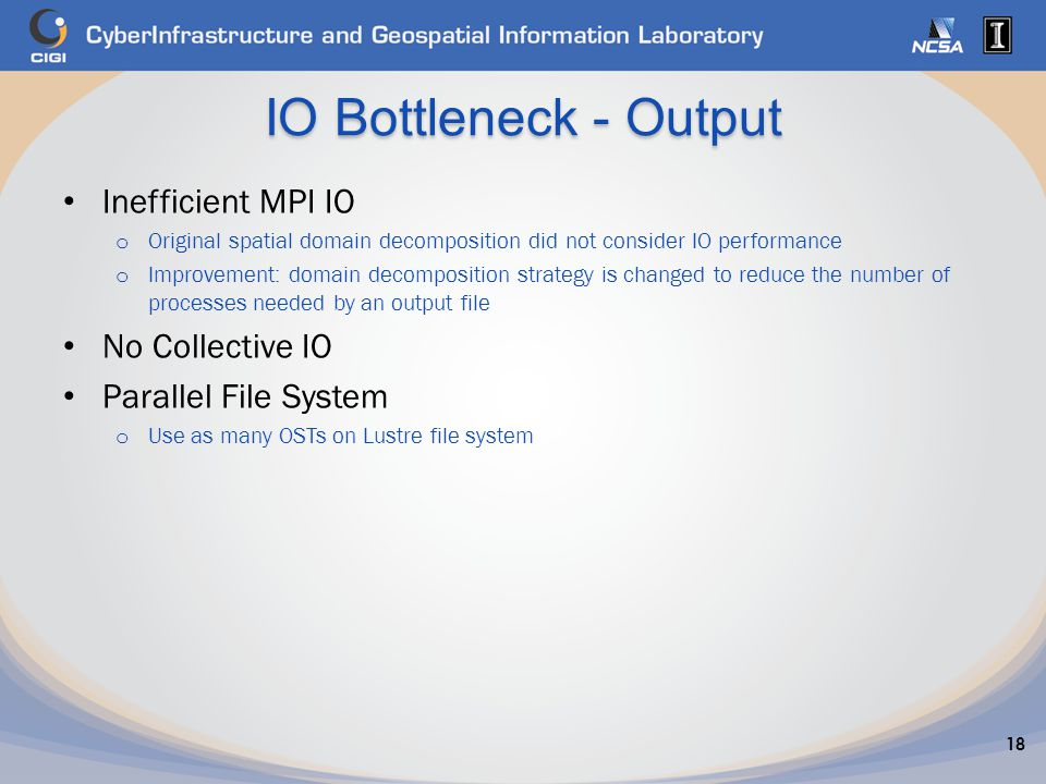 IO Bottleneck - Output Inefficient MPI IO o Original spatial domain decomposition did not consider IO performance o Improvement: domain decomposition strategy is changed to reduce the number of processes needed by an output file No Collective IO Parallel File System o Use as many OSTs on Lustre file system 18