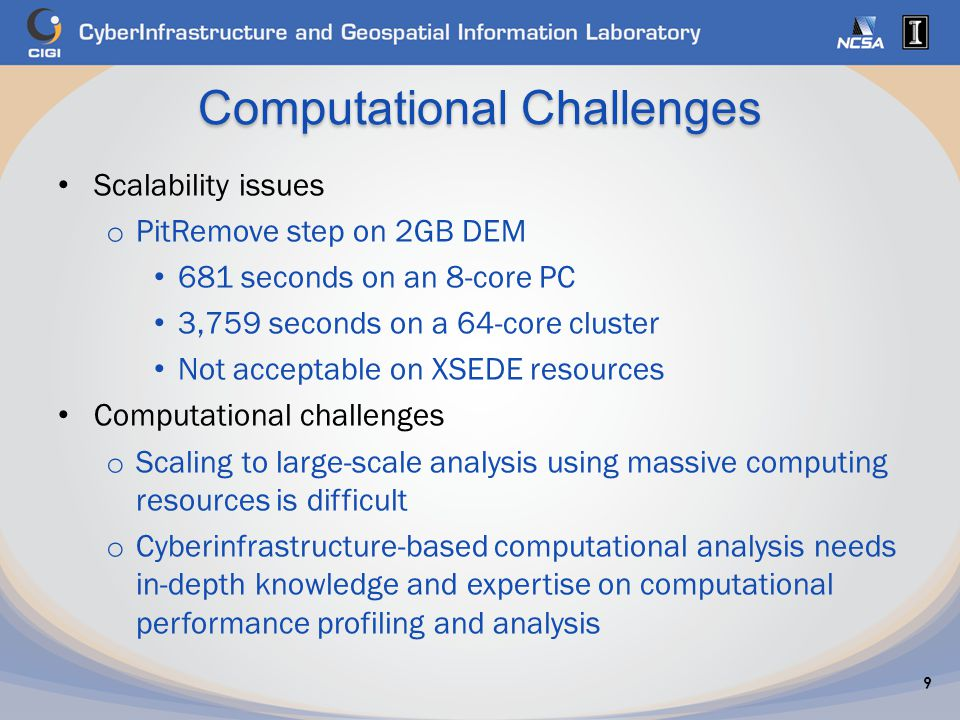Computational Challenges Scalability issues o PitRemove step on 2GB DEM 681 seconds on an 8-core PC 3,759 seconds on a 64-core cluster Not acceptable on XSEDE resources Computational challenges o Scaling to large-scale analysis using massive computing resources is difficult o Cyberinfrastructure-based computational analysis needs in-depth knowledge and expertise on computational performance profiling and analysis 9