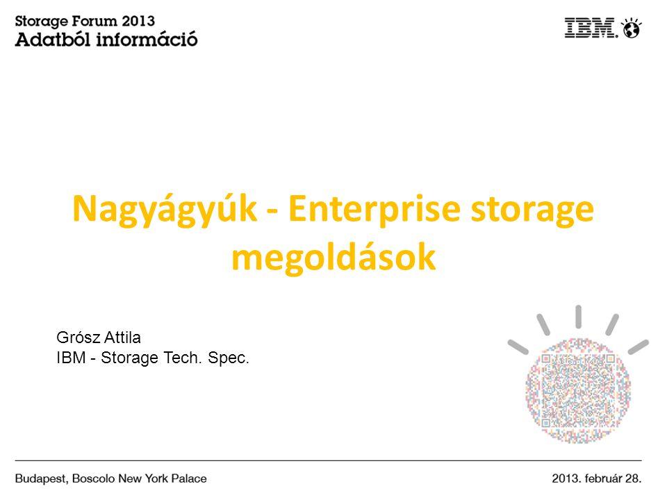 Nagyágyúk - Enterprise storage megoldások Grósz Attila IBM - Storage Tech. Spec.