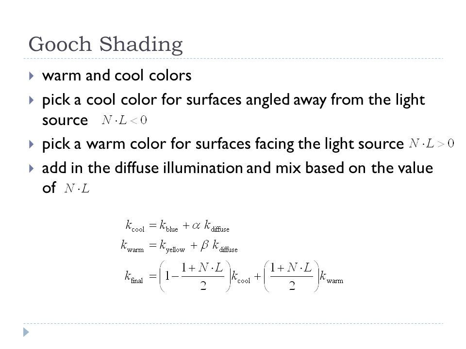 Gooch Shading  warm and cool colors  pick a cool color for surfaces angled away from the light source  pick a warm color for surfaces facing the light source  add in the diffuse illumination and mix based on the value of
