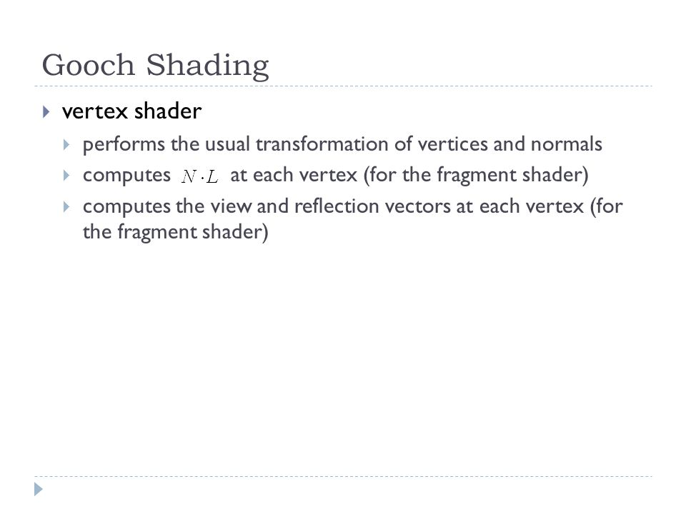 Gooch Shading  vertex shader  performs the usual transformation of vertices and normals  computes at each vertex (for the fragment shader)  computes the view and reflection vectors at each vertex (for the fragment shader)