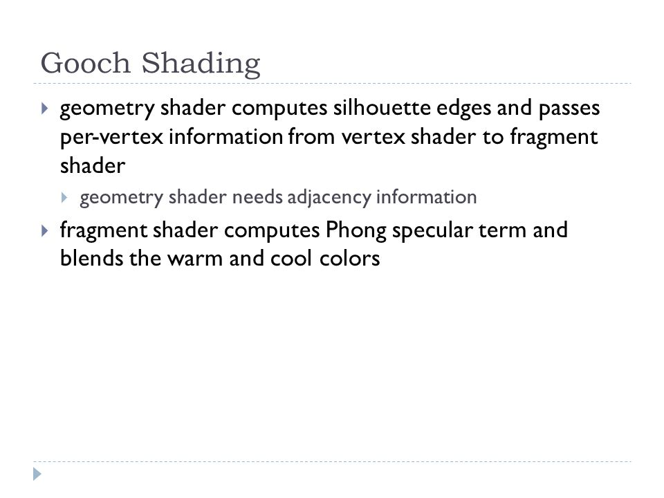 Gooch Shading  geometry shader computes silhouette edges and passes per-vertex information from vertex shader to fragment shader  geometry shader needs adjacency information  fragment shader computes Phong specular term and blends the warm and cool colors