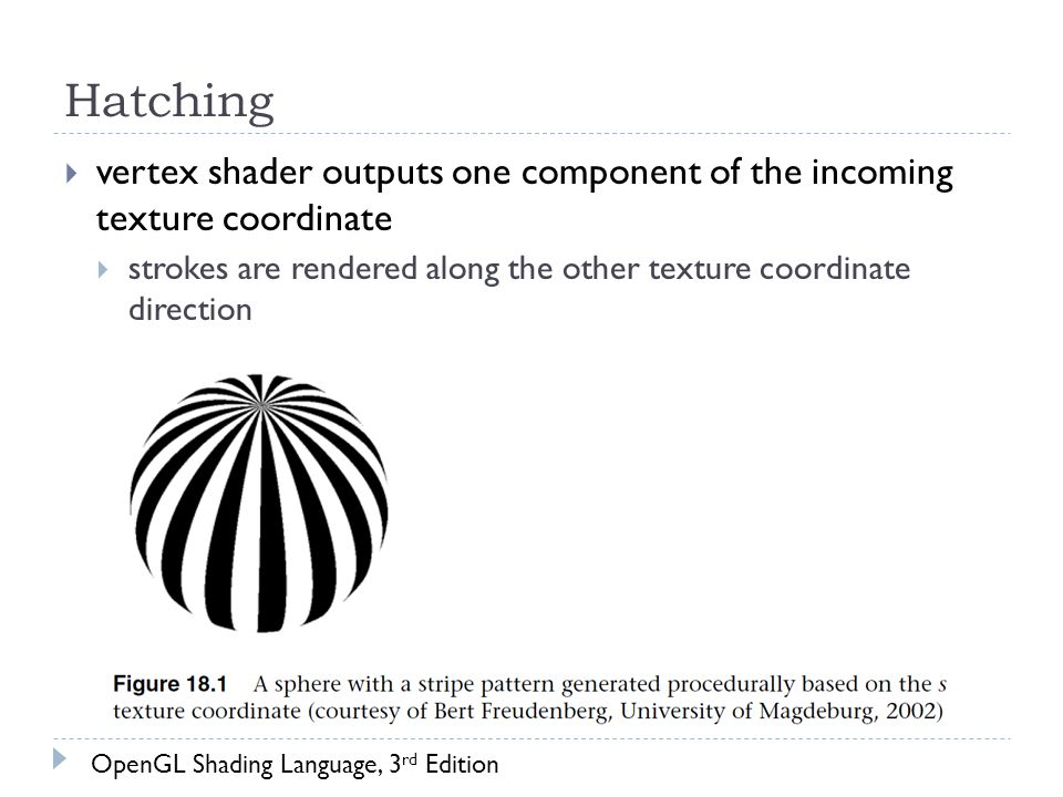 Hatching  vertex shader outputs one component of the incoming texture coordinate  strokes are rendered along the other texture coordinate direction OpenGL Shading Language, 3 rd Edition