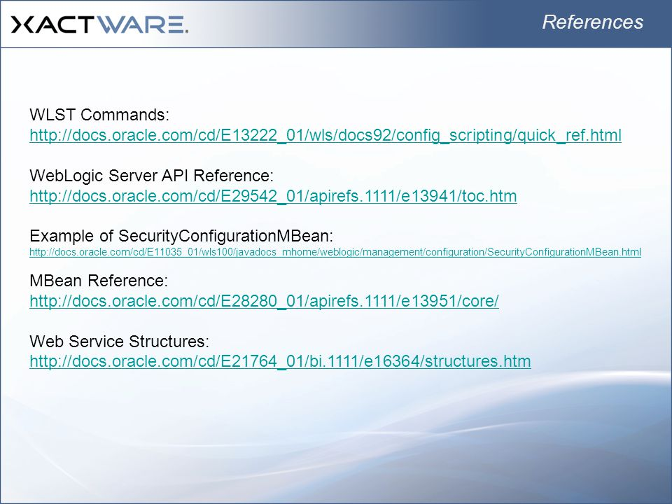 References WLST Commands: http://docs.oracle.com/cd/E13222_01/wls/docs92/config_scripting/quick_ref.html WebLogic Server API Reference: http://docs.oracle.com/cd/E29542_01/apirefs.1111/e13941/toc.htm Example of SecurityConfigurationMBean: http://docs.oracle.com/cd/E11035_01/wls100/javadocs_mhome/weblogic/management/configuration/SecurityConfigurationMBean.html MBean Reference: http://docs.oracle.com/cd/E28280_01/apirefs.1111/e13951/core/ Web Service Structures: http://docs.oracle.com/cd/E21764_01/bi.1111/e16364/structures.htm