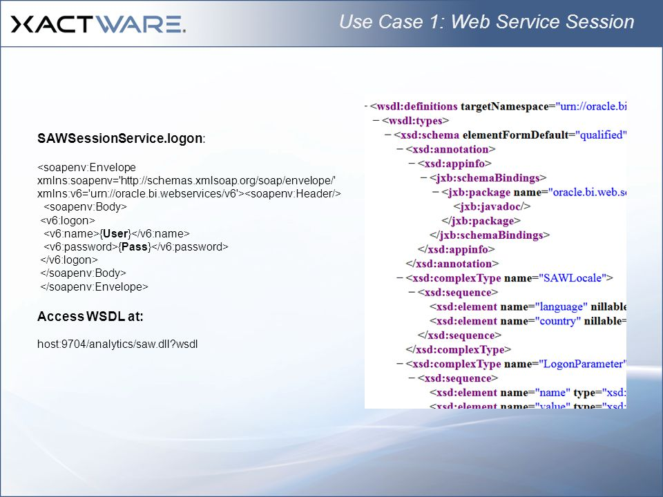 Use Case 1: Web Service Session SAWSessionService.logon: <soapenv:Envelope xmlns:soapenv= http://schemas.xmlsoap.org/soap/envelope/ xmlns:v6= urn://oracle.bi.webservices/v6 > {User} {Pass} Access WSDL at: host:9704/analytics/saw.dll?wsdl