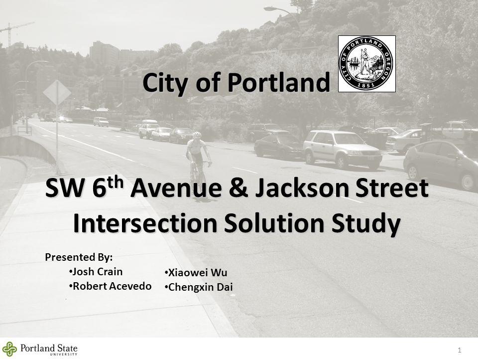 City of Portland SW 6 th Avenue & Jackson Street Intersection Solution Study 1 Presented By: Josh Crain Robert Acevedo Xiaowei Wu Chengxin Dai