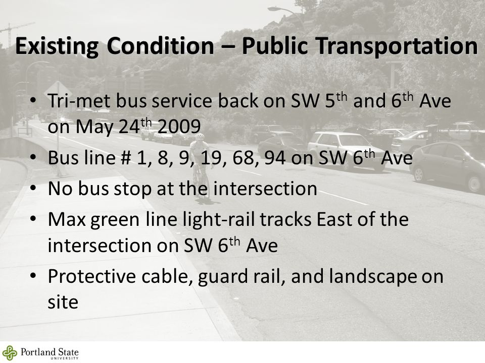 Existing Condition – Public Transportation 10 Tri-met bus service back on SW 5 th and 6 th Ave on May 24 th 2009 Bus line # 1, 8, 9, 19, 68, 94 on SW 6 th Ave No bus stop at the intersection Max green line light-rail tracks East of the intersection on SW 6 th Ave Protective cable, guard rail, and landscape on site