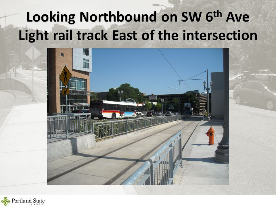 Looking Northbound on SW 6 th Ave Light rail track East of the intersection 12