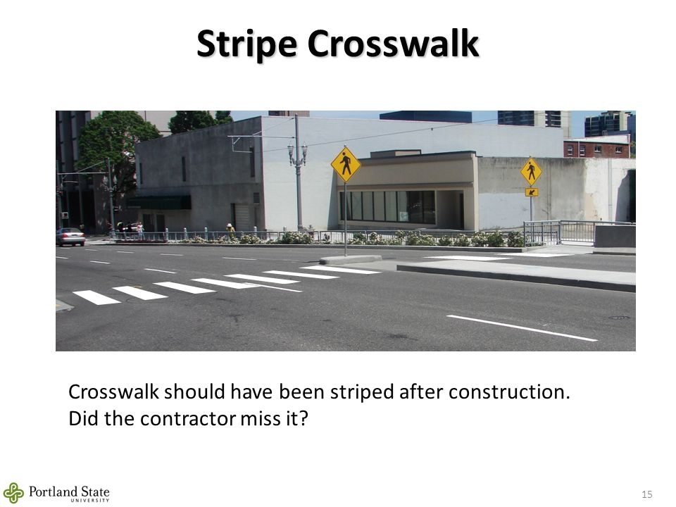 Stripe Crosswalk 15 Crosswalk should have been striped after construction. Did the contractor miss it?