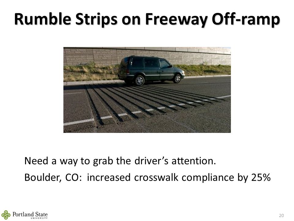 Rumble Strips on Freeway Off-ramp 20 Need a way to grab the driver's attention. Boulder, CO: increased crosswalk compliance by 25%