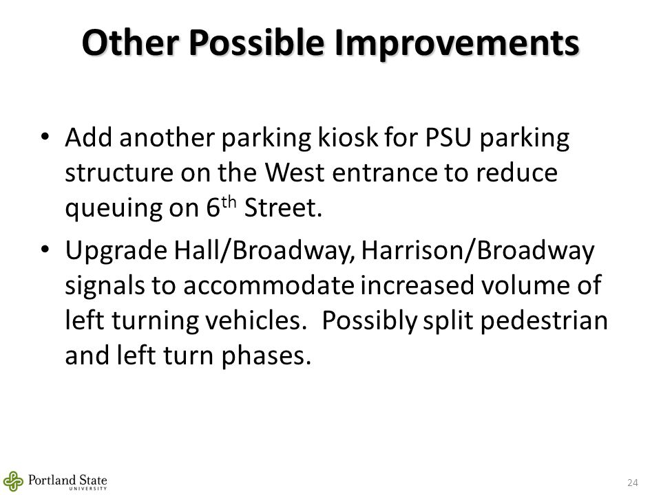 Other Possible Improvements 24 Add another parking kiosk for PSU parking structure on the West entrance to reduce queuing on 6 th Street.
