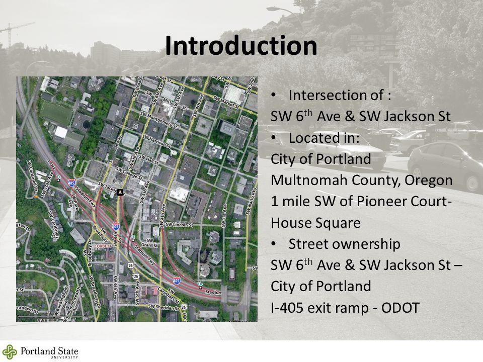 Introduction Intersection of : SW 6 th Ave & SW Jackson St Located in: City of Portland Multnomah County, Oregon 1 mile SW of Pioneer Court- House Squ