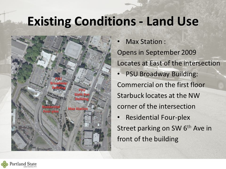Existing Conditions - Land Use Max Station : Opens in September 2009 Locates at East of the intersection PSU Broadway Building: Commercial on the firs