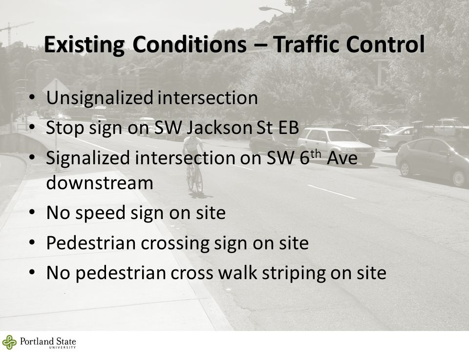 Existing Conditions – Traffic Control Unsignalized intersection Stop sign on SW Jackson St EB Signalized intersection on SW 6 th Ave downstream No speed sign on site Pedestrian crossing sign on site No pedestrian cross walk striping on site 8