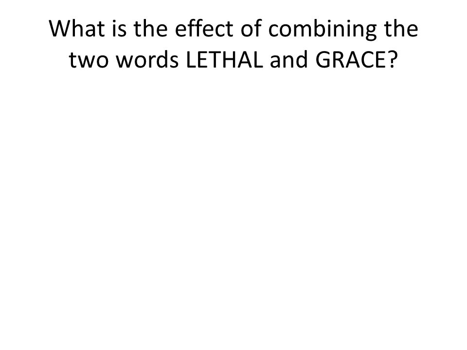 What is the effect of combining the two words LETHAL and GRACE