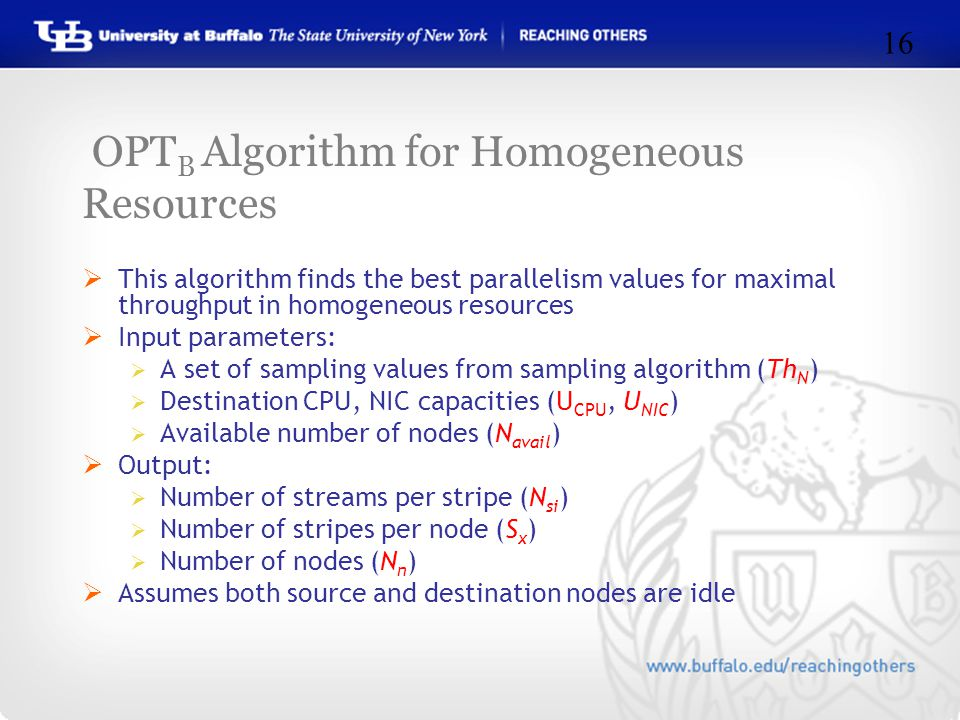 OPT B Algorithm for Homogeneous Resources  This algorithm finds the best parallelism values for maximal throughput in homogeneous resources  Input parameters:  A set of sampling values from sampling algorithm (Th N )  Destination CPU, NIC capacities (U CPU, U NIC )  Available number of nodes (N avail )  Output:  Number of streams per stripe (N si )  Number of stripes per node (S x )  Number of nodes (N n )  Assumes both source and destination nodes are idle 16