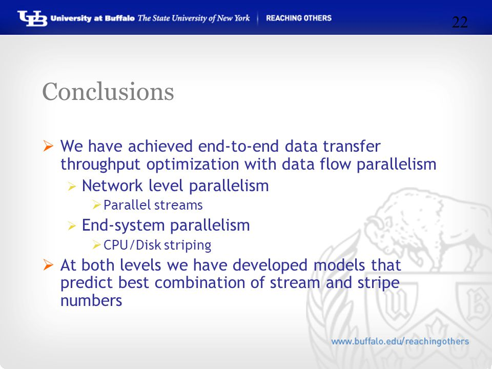 Conclusions  We have achieved end-to-end data transfer throughput optimization with data flow parallelism  Network level parallelism  Parallel streams  End-system parallelism  CPU/Disk striping  At both levels we have developed models that predict best combination of stream and stripe numbers 22