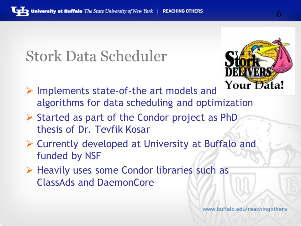 Stork Data Scheduler  Implements state-of-the art models and algorithms for data scheduling and optimization  Started as part of the Condor project as PhD thesis of Dr.