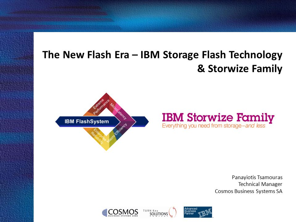 The New Flash Era – IBM Storage Flash Technology & Storwize Family Panayiotis Tsamouras Technical Manager Cosmos Business Systems SA Cosmos Business S