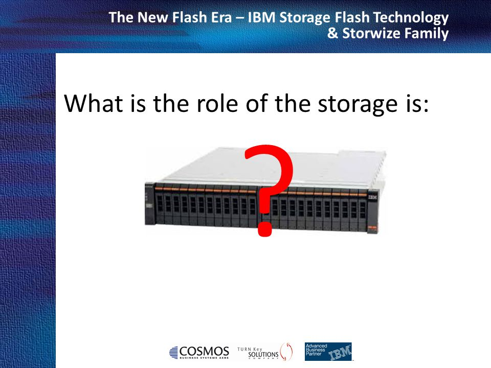 Cosmos Business Systems & IBM Hellas The New Flash Era – IBM Storage Flash Technology & Storwize Family IBM FlashSystem 710 / FlashSystem 810 Speed up critical applications and make decisions faster Extreme PerformanceMacro Efficiency MicroLatency ™ Enterprise Reliability Accelerate read-heavy enterprise storage area network (SAN) applications… Data warehouses and online analytical processing (OLAP) databases Sequential data collection Large centralized databases Content delivery networks Rendering and video editing Modeling and simulation SLC (710) / eMLC (810) 1-5 TB or 2-10 TB 570K (710) / 550K (810) IOPS 5 GB/s (710)/ 4 GB/s (810) Bandwidth Variable Stripe RAID™ to protect against chip failure Redundant power supplies with active failover protection against single-source power issues Error Correcting Code (ECC) at chip level Available integrated spare flash card 1U form factor- minimal footprint for best of breed ROI Two dual-port 8 Gb Fibre Channel controllers or dual- port 40Gb QDR InfiniBand controllers Low power 450 watts (710) / 400 watts(810) Available hot-swapable flash modules in 720/820 Low latency 100/60 µs (710) and 110 / 60 µs (810) Read/Write Purpose-built, highly parallel design Maximize host CPU efficiency and productivity