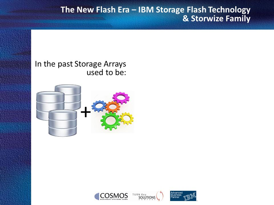 Cosmos Business Systems & IBM Hellas The New Flash Era – IBM Storage Flash Technology & Storwize Family In the past Storage Arrays used to be: +