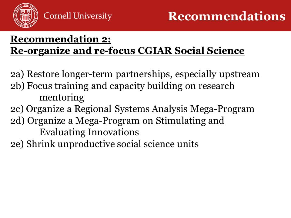 Global + local ( Glocal ) Solutions Recommendations Recommendation 2: Re-organize and re-focus CGIAR Social Science 2a) Restore longer-term partnerships, especially upstream 2b) Focus training and capacity building on research mentoring 2c) Organize a Regional Systems Analysis Mega-Program 2d) Organize a Mega-Program on Stimulating and Evaluating Innovations 2e) Shrink unproductive social science units