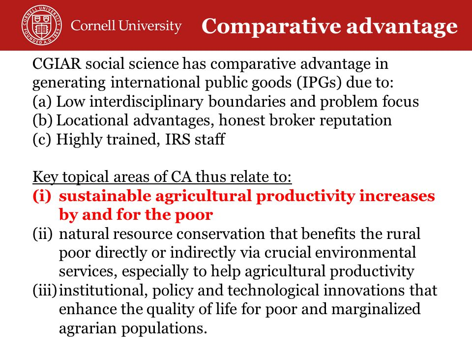 CGIAR social science has comparative advantage in generating international public goods (IPGs) due to: (a)Low interdisciplinary boundaries and problem focus (b)Locational advantages, honest broker reputation (c)Highly trained, IRS staff Key topical areas of CA thus relate to: (i)sustainable agricultural productivity increases by and for the poor (ii)natural resource conservation that benefits the rural poor directly or indirectly via crucial environmental services, especially to help agricultural productivity (iii)institutional, policy and technological innovations that enhance the quality of life for poor and marginalized agrarian populations.